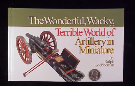 Book - The Wonderful, Wacky, Terrible World of Artillery in Miniature by Ralph Koebbeman
