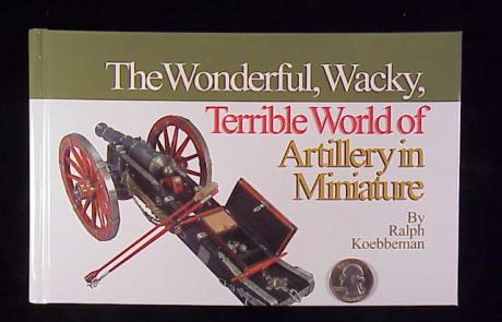Book - The Wonderful, Wacky, Terrible World of Artillery in Miniature by Ralph Koebbeman